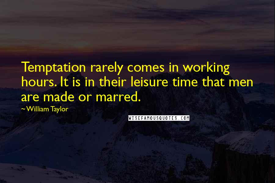 William Taylor quotes: Temptation rarely comes in working hours. It is in their leisure time that men are made or marred.