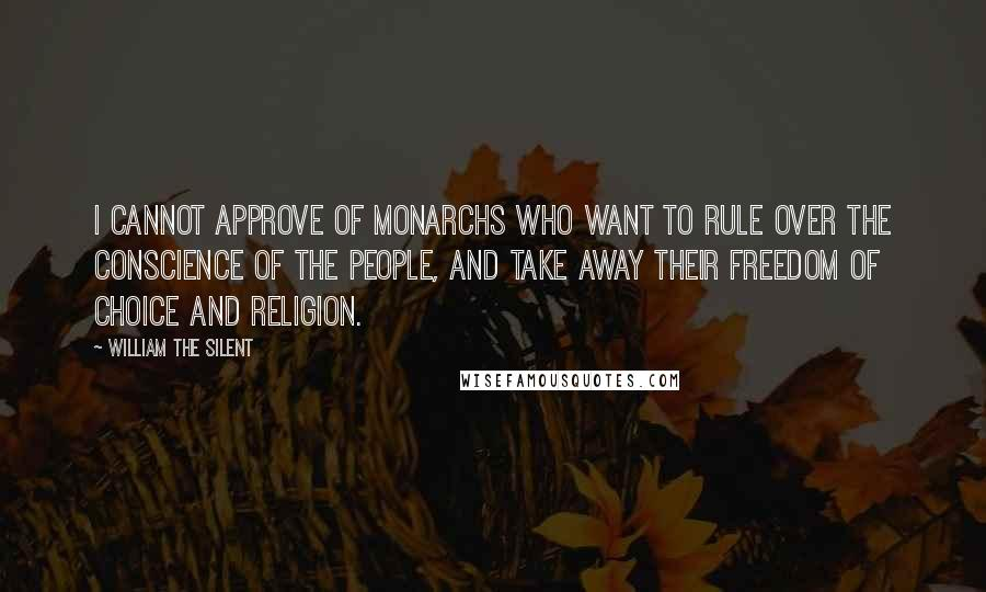 William The Silent quotes: I cannot approve of monarchs who want to rule over the conscience of the people, and take away their freedom of choice and religion.