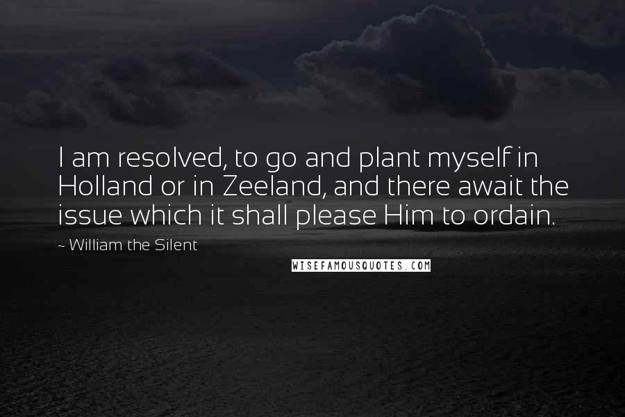 William The Silent quotes: I am resolved, to go and plant myself in Holland or in Zeeland, and there await the issue which it shall please Him to ordain.