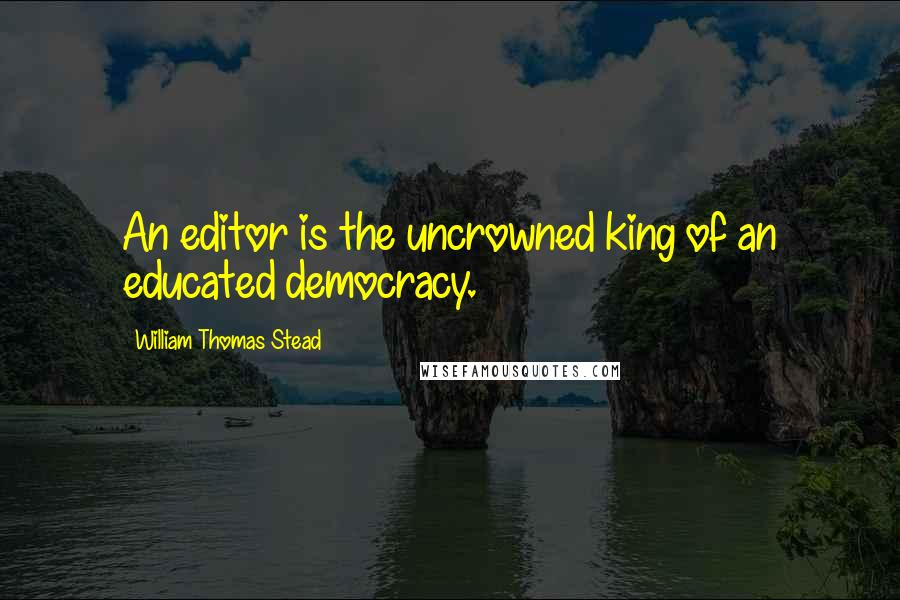William Thomas Stead quotes: An editor is the uncrowned king of an educated democracy.