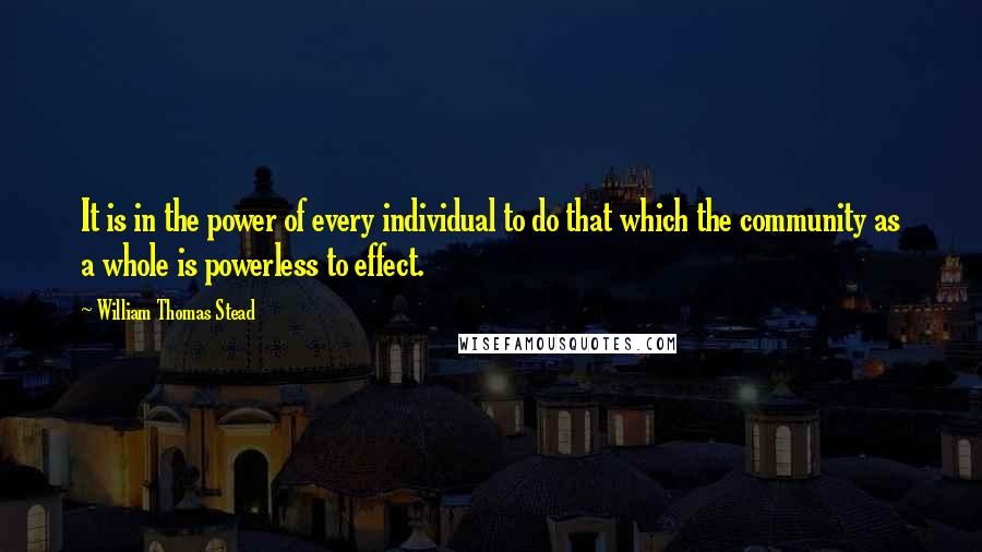 William Thomas Stead quotes: It is in the power of every individual to do that which the community as a whole is powerless to effect.