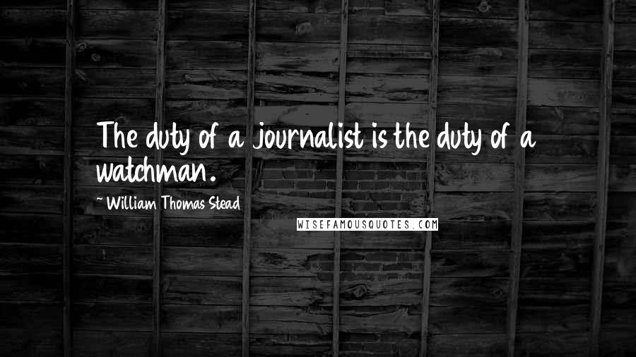 William Thomas Stead quotes: The duty of a journalist is the duty of a watchman.