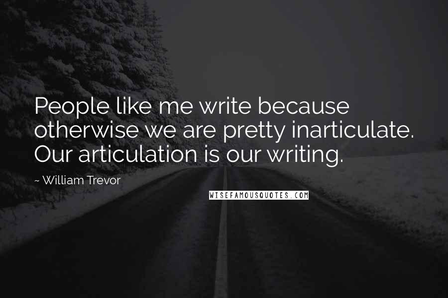 William Trevor quotes: People like me write because otherwise we are pretty inarticulate. Our articulation is our writing.