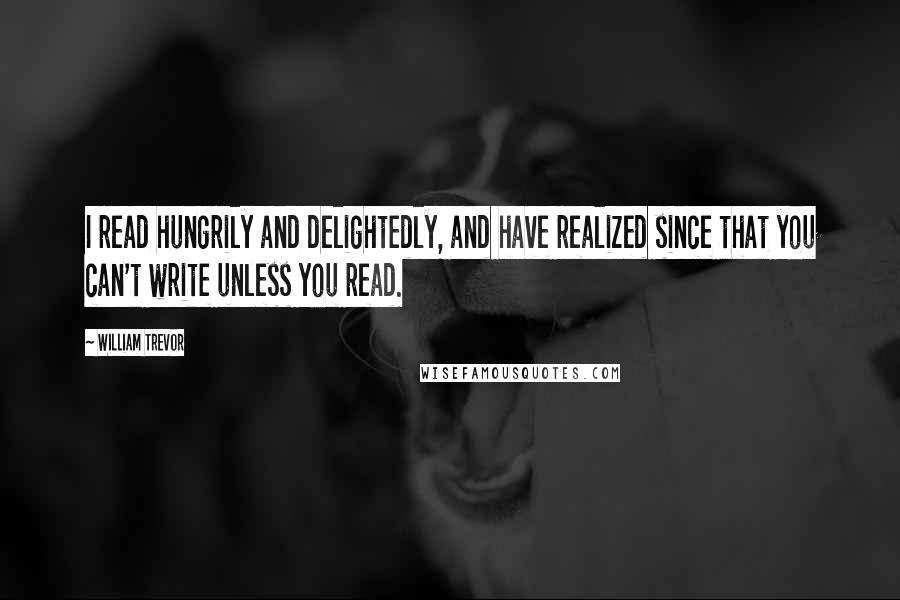 William Trevor quotes: I read hungrily and delightedly, and have realized since that you can't write unless you read.
