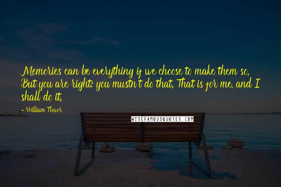 William Trevor quotes: Memories can be everything if we choose to make them so. But you are right: you mustn't do that. That is for me, and I shall do it.