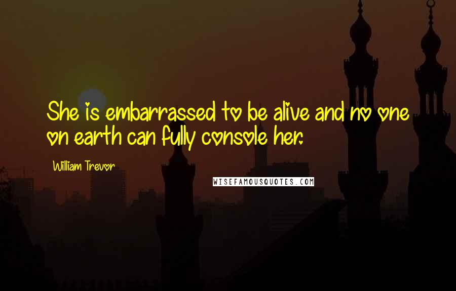 William Trevor quotes: She is embarrassed to be alive and no one on earth can fully console her.