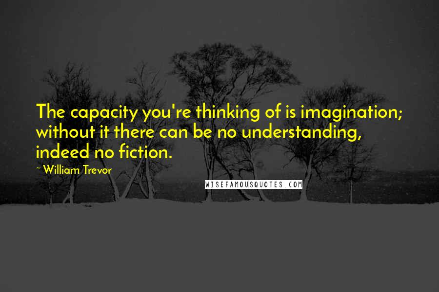 William Trevor quotes: The capacity you're thinking of is imagination; without it there can be no understanding, indeed no fiction.