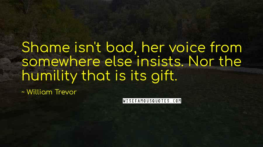 William Trevor quotes: Shame isn't bad, her voice from somewhere else insists. Nor the humility that is its gift.
