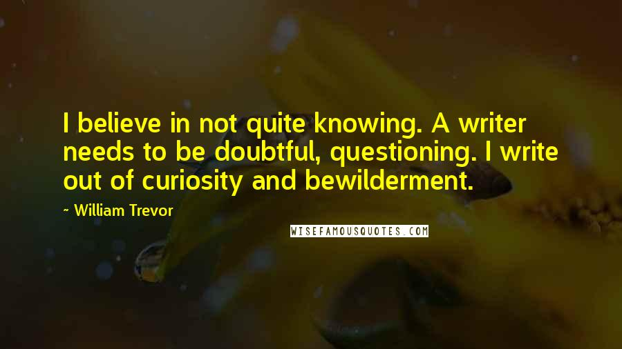 William Trevor quotes: I believe in not quite knowing. A writer needs to be doubtful, questioning. I write out of curiosity and bewilderment.