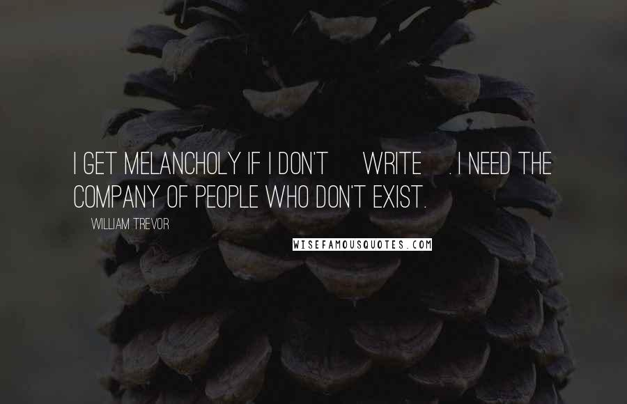 William Trevor quotes: I get melancholy if I don't [write]. I need the company of people who don't exist.