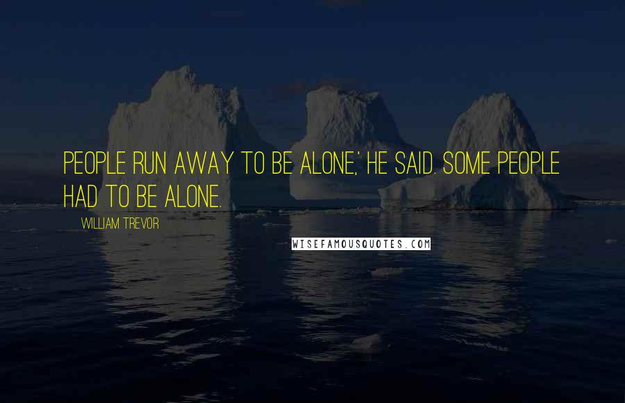 William Trevor quotes: People run away to be alone,' he said. Some people had to be alone.