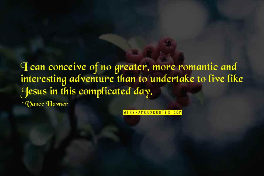 William Turner Painter Quotes By Vance Havner: I can conceive of no greater, more romantic