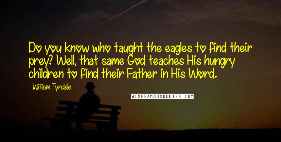 William Tyndale quotes: Do you know who taught the eagles to find their prey? Well, that same God teaches His hungry children to find their Father in His Word.
