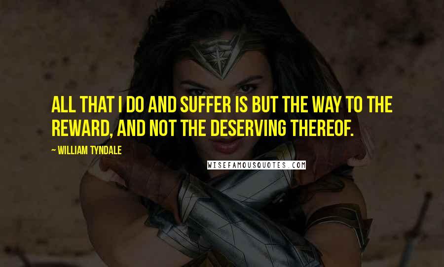 William Tyndale quotes: All that I do and suffer is but the way to the reward, and not the deserving thereof.