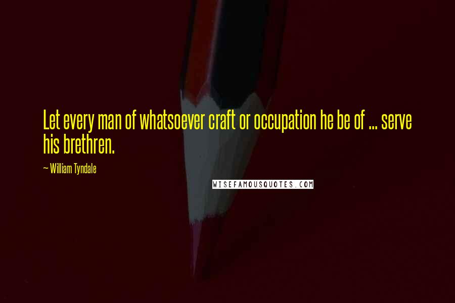 William Tyndale quotes: Let every man of whatsoever craft or occupation he be of ... serve his brethren.