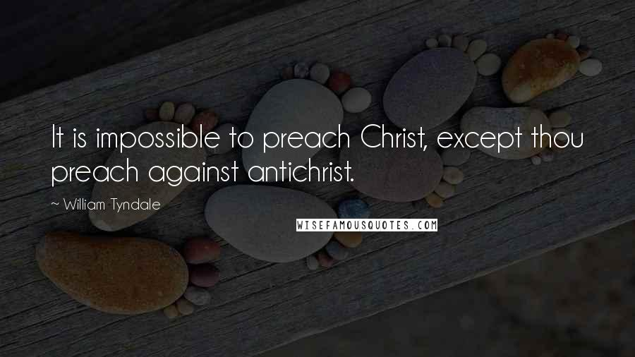 William Tyndale quotes: It is impossible to preach Christ, except thou preach against antichrist.