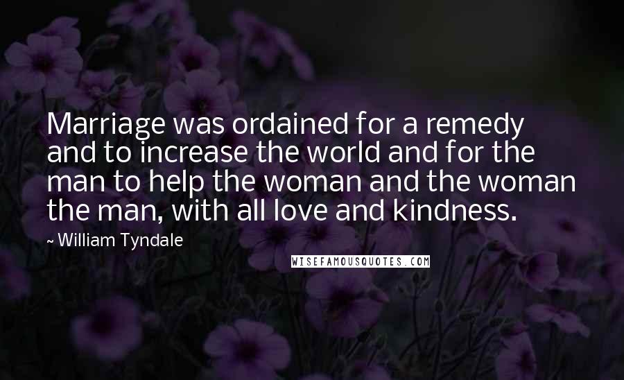 William Tyndale quotes: Marriage was ordained for a remedy and to increase the world and for the man to help the woman and the woman the man, with all love and kindness.