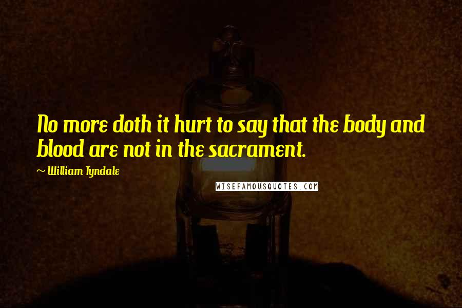 William Tyndale quotes: No more doth it hurt to say that the body and blood are not in the sacrament.