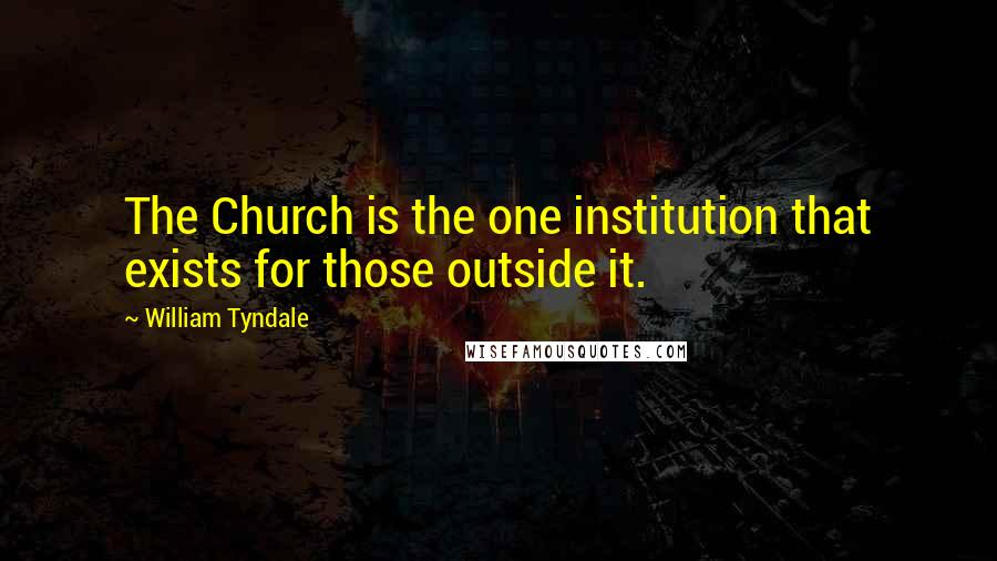 William Tyndale quotes: The Church is the one institution that exists for those outside it.