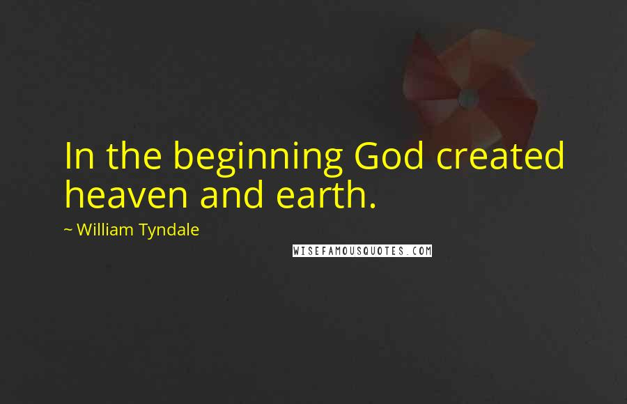 William Tyndale quotes: In the beginning God created heaven and earth.