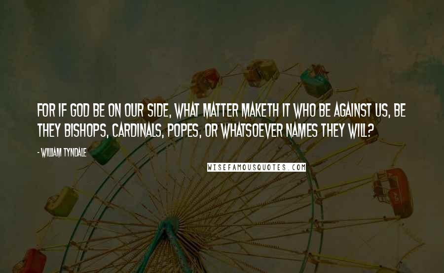 William Tyndale quotes: For if God be on our side, what matter maketh it who be against us, be they bishops, cardinals, popes, or whatsoever names they will?