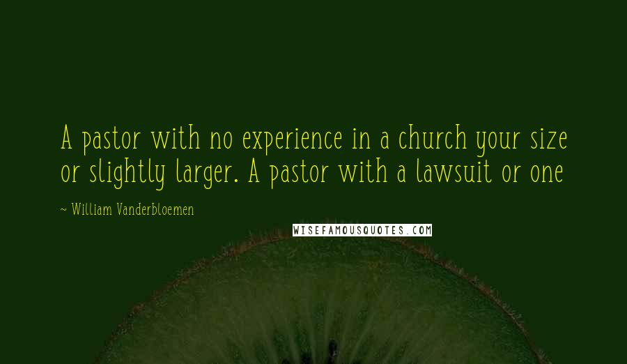 William Vanderbloemen quotes: A pastor with no experience in a church your size or slightly larger. A pastor with a lawsuit or one