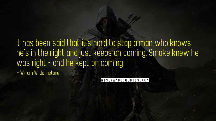 William W. Johnstone quotes: It has been said that it's hard to stop a man who knows he's in the right and just keeps on coming. Smoke knew he was right - and he