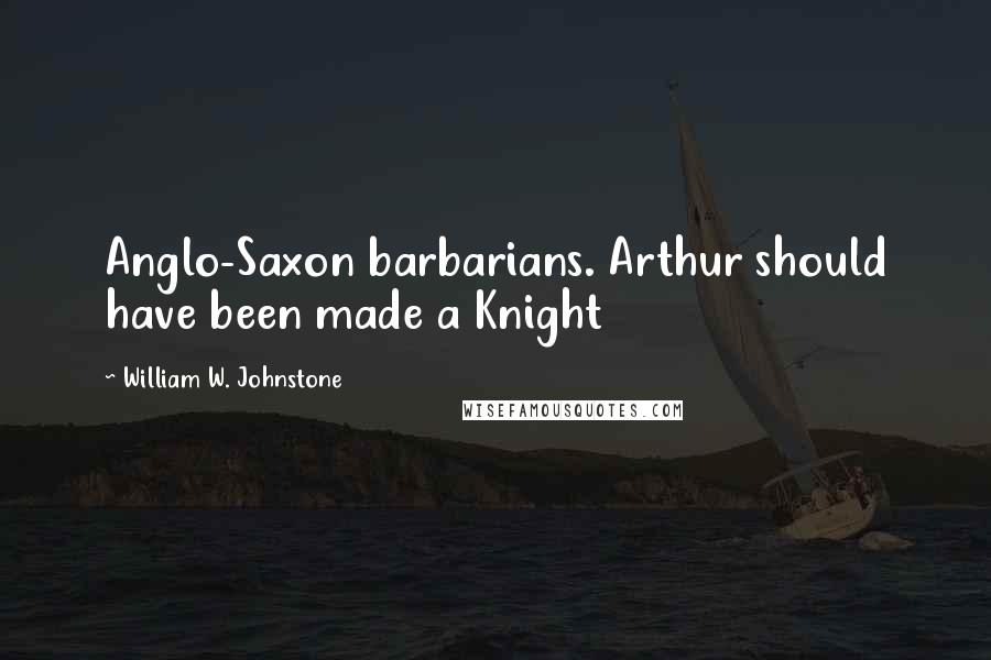 William W. Johnstone quotes: Anglo-Saxon barbarians. Arthur should have been made a Knight