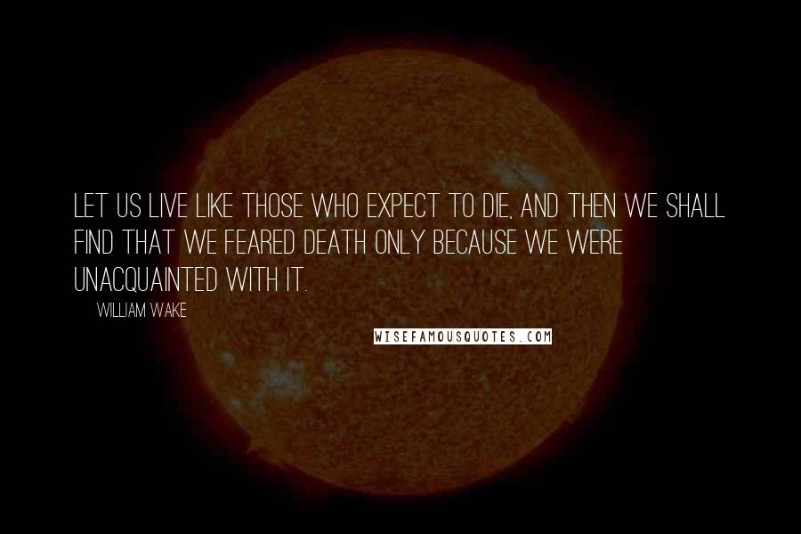 William Wake quotes: Let us live like those who expect to die, and then we shall find that we feared death only because we were unacquainted with it.