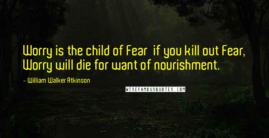 William Walker Atkinson quotes: Worry is the child of Fear if you kill out Fear, Worry will die for want of nourishment.