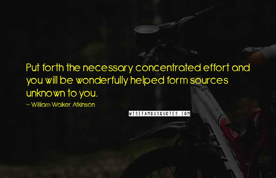 William Walker Atkinson quotes: Put forth the necessary concentrated effort and you will be wonderfully helped form sources unknown to you.