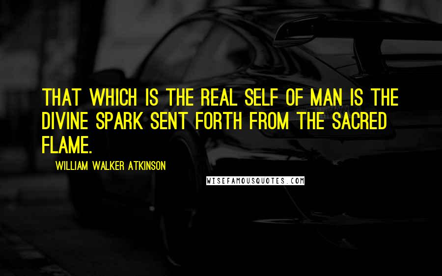 William Walker Atkinson quotes: That which is the Real Self of Man is the Divine Spark sent forth from the Sacred Flame.