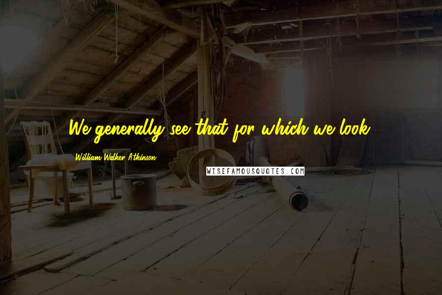 William Walker Atkinson quotes: We generally see that for which we look.