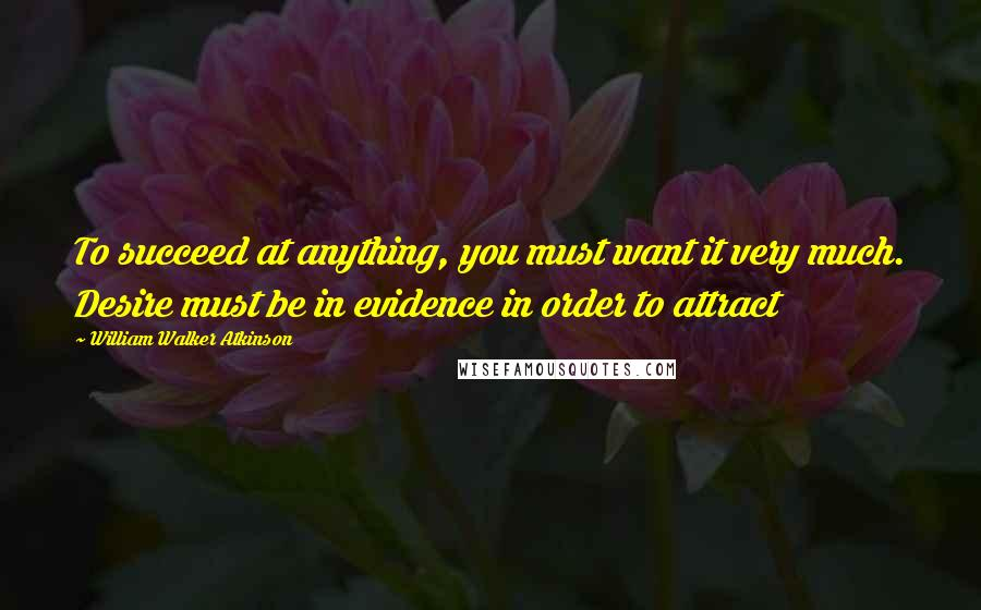 William Walker Atkinson quotes: To succeed at anything, you must want it very much. Desire must be in evidence in order to attract