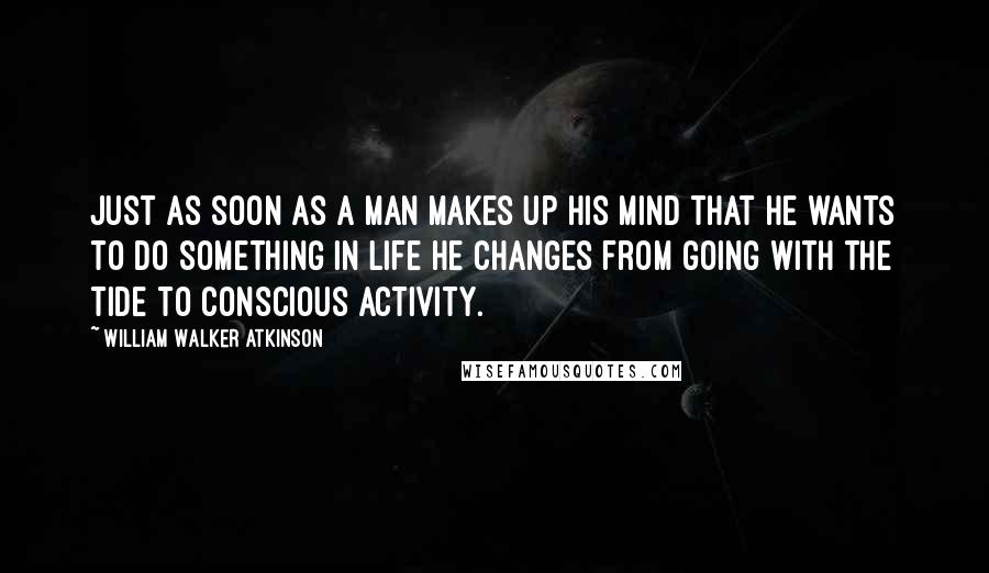 William Walker Atkinson quotes: Just as soon as a man makes up his mind that he wants to do something in life he changes from going with the tide to conscious activity.