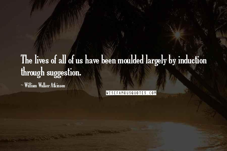 William Walker Atkinson quotes: The lives of all of us have been moulded largely by induction through suggestion.