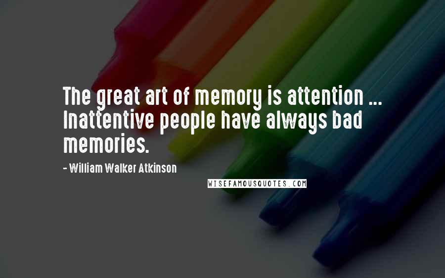 William Walker Atkinson quotes: The great art of memory is attention ... Inattentive people have always bad memories.