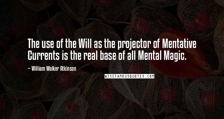 William Walker Atkinson quotes: The use of the Will as the projector of Mentative Currents is the real base of all Mental Magic.