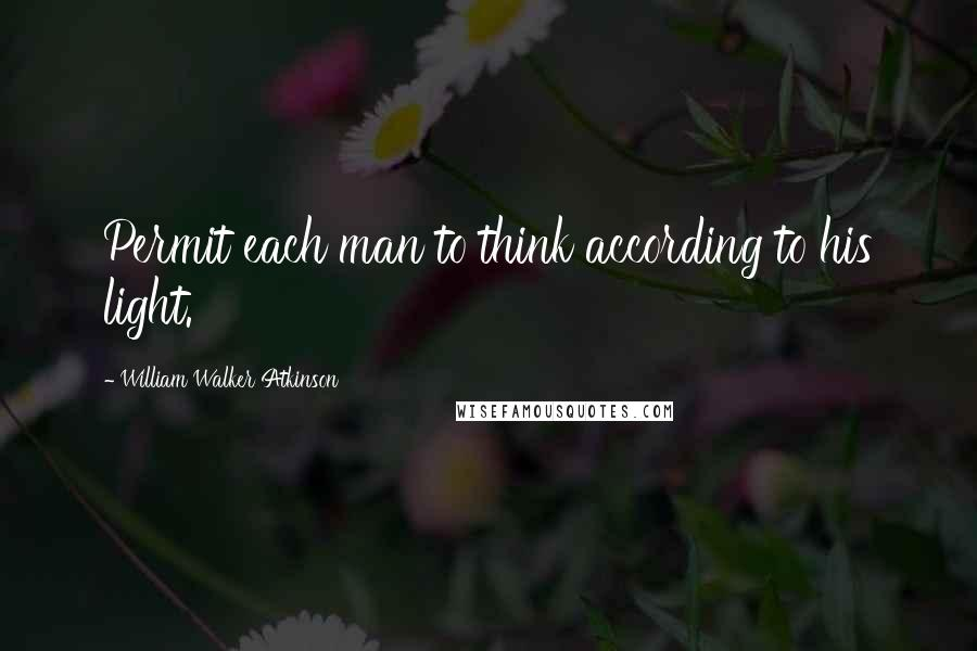 William Walker Atkinson quotes: Permit each man to think according to his light.