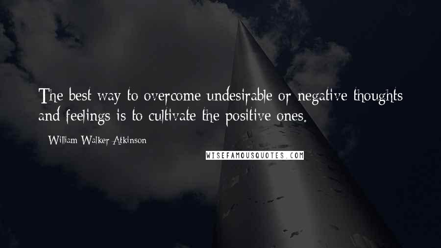 William Walker Atkinson quotes: The best way to overcome undesirable or negative thoughts and feelings is to cultivate the positive ones.