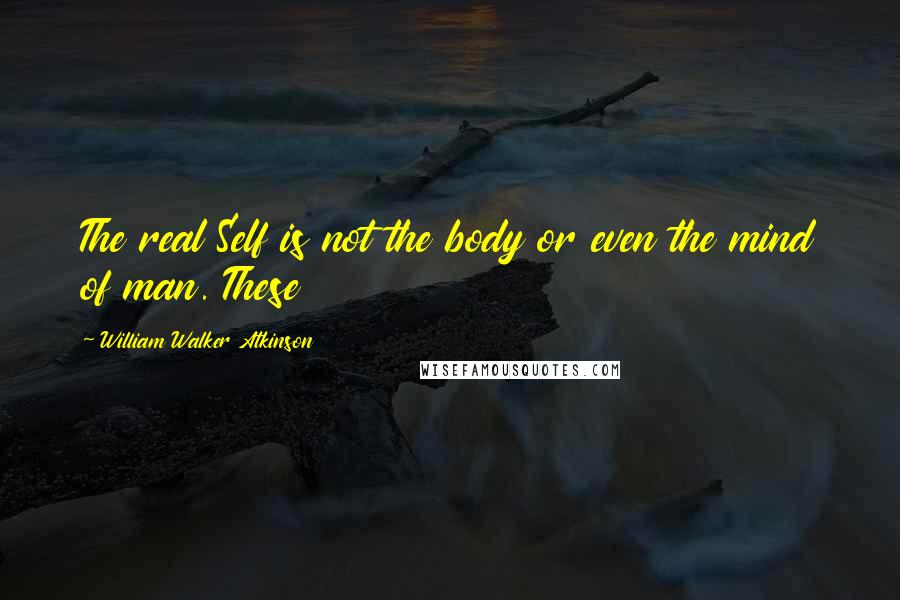 William Walker Atkinson quotes: The real Self is not the body or even the mind of man. These