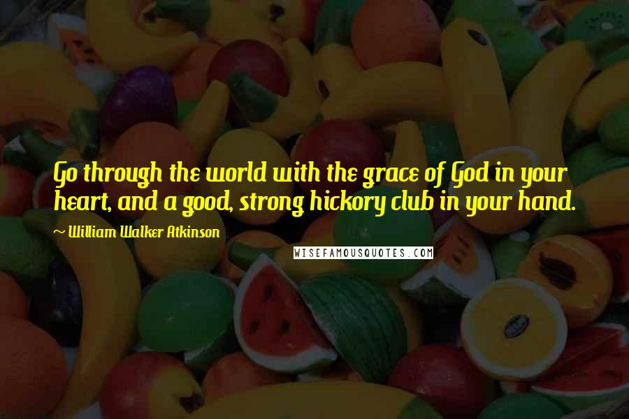 William Walker Atkinson quotes: Go through the world with the grace of God in your heart, and a good, strong hickory club in your hand.
