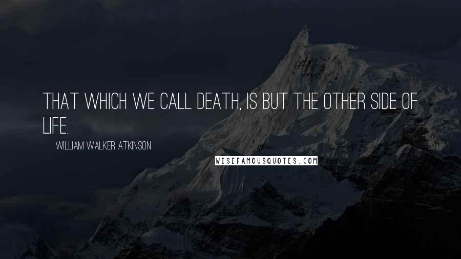 William Walker Atkinson quotes: That which we call death, is but the other side of life.