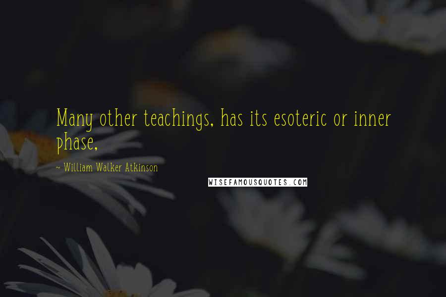 William Walker Atkinson quotes: Many other teachings, has its esoteric or inner phase,
