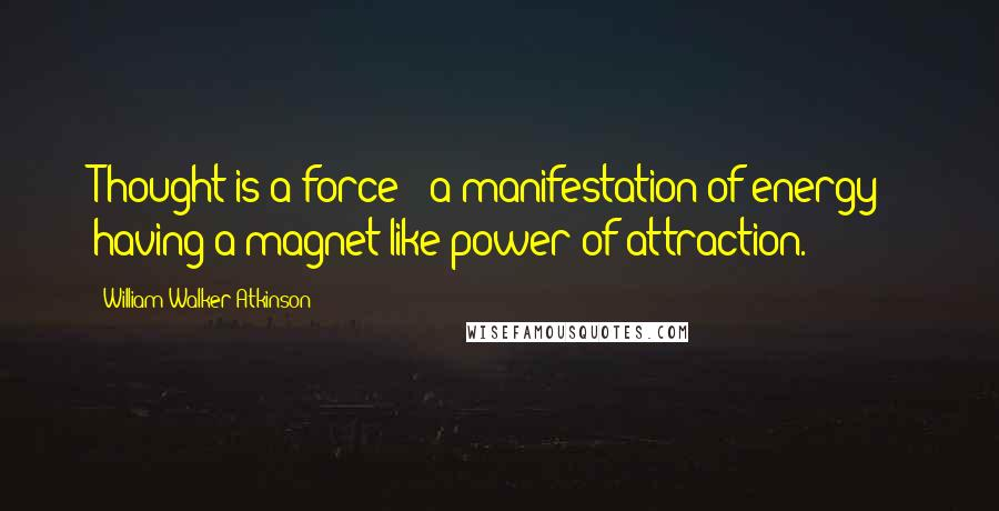 William Walker Atkinson quotes: Thought is a force - a manifestation of energy - having a magnet-like power of attraction.