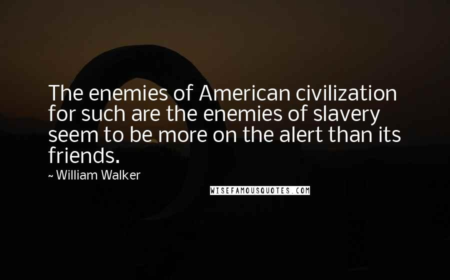 William Walker quotes: The enemies of American civilization for such are the enemies of slavery seem to be more on the alert than its friends.