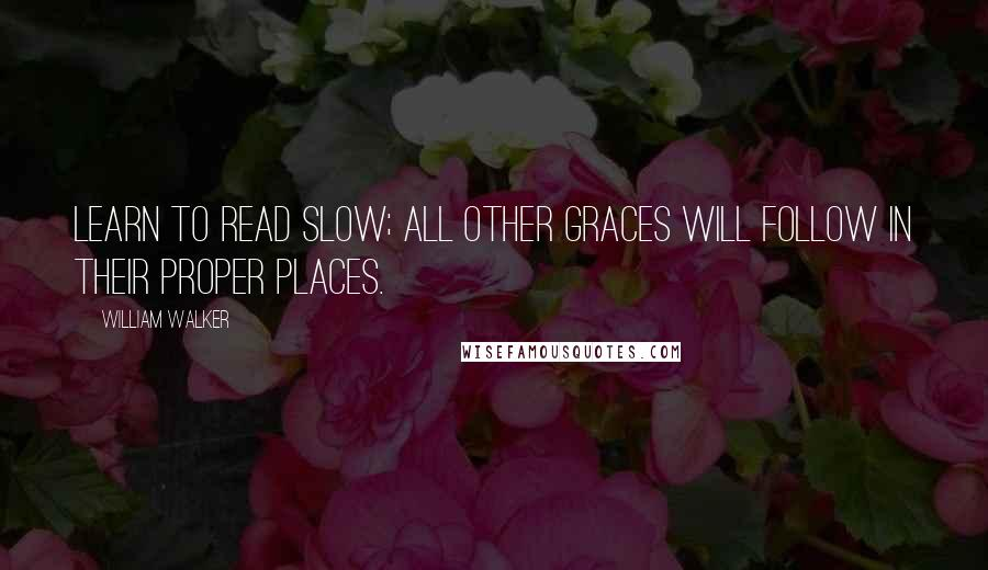 William Walker quotes: Learn to read slow; all other graces will follow in their proper places.