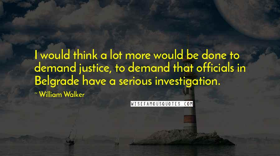 William Walker quotes: I would think a lot more would be done to demand justice, to demand that officials in Belgrade have a serious investigation.