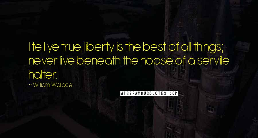 William Wallace quotes: I tell ye true, liberty is the best of all things; never live beneath the noose of a servile halter.