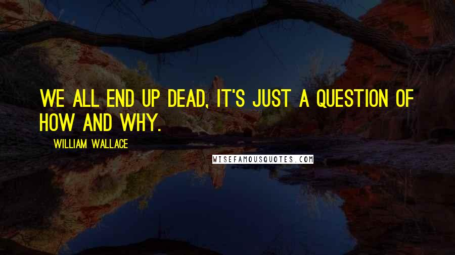 William Wallace quotes: We all end up dead, it's just a question of how and why.